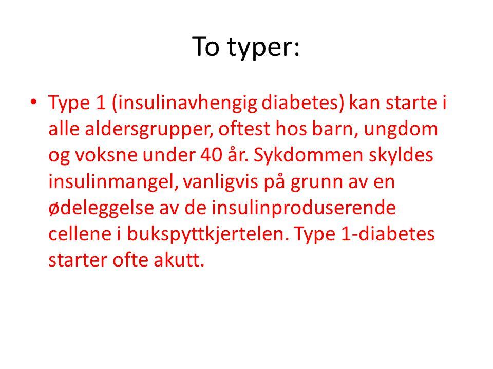 To typer: Type 1 (insulinavhengig diabetes) kan starte i alle aldersgrupper, oftest hos barn, ungdom og voksne under 40 år. Sykdommen skyldes insulinm