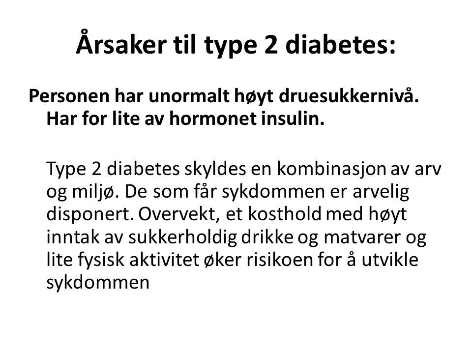 Årsaker til type 2 diabetes: Personen har unormalt høyt druesukkernivå. Har for lite av hormonet insulin. Type 2 diabetes skyldes en kombinasjon av ar