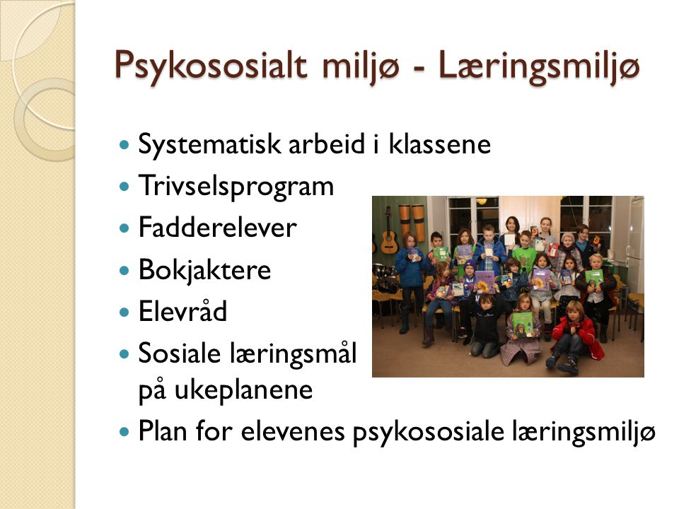 Psykososialt miljø - Læringsmiljø Systematisk arbeid i klassene Trivselsprogram Fadderelever Bokjaktere Elevråd Sosiale læringsmål på ukeplanene Plan for elevenes psykososiale læringsmiljø