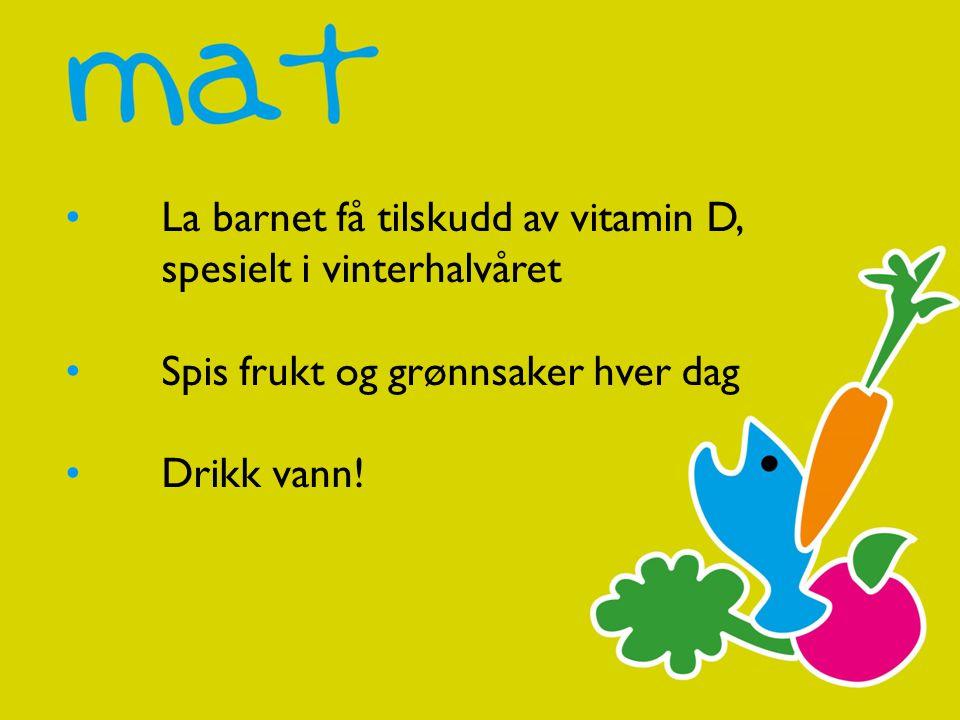 La barnet få tilskudd av vitamin D, spesielt i vinterhalvåret Spis frukt og grønnsaker hver dag Drikk vann!