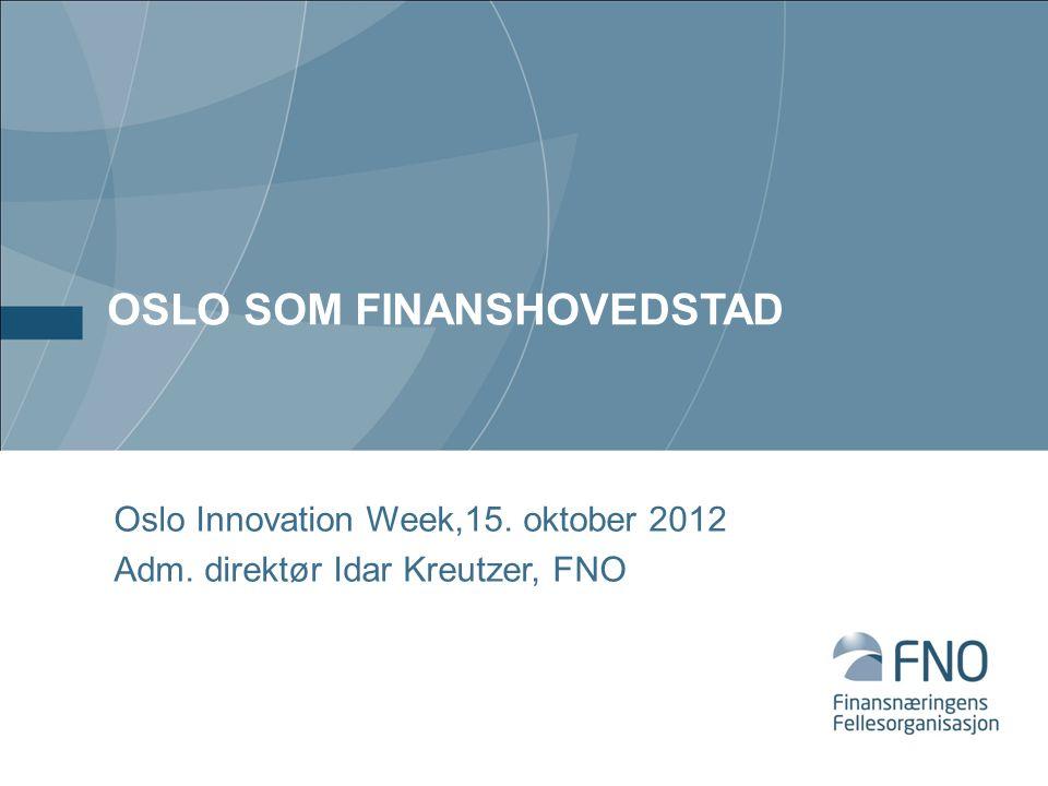 OSLO SOM FINANSHOVEDSTAD Oslo Innovation Week,15. oktober 2012 Adm. direktør Idar Kreutzer, FNO