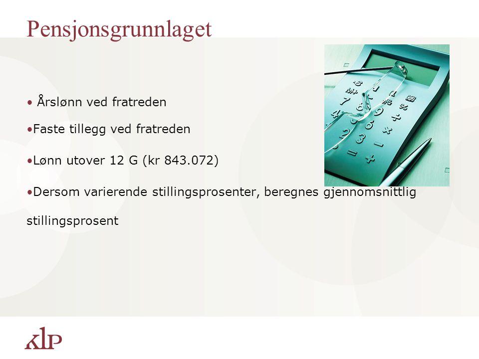 Pensjonsgrunnlaget Årslønn ved fratreden Faste tillegg ved fratreden Lønn utover 12 G (kr 843.072) Dersom varierende stillingsprosenter, beregnes gjen