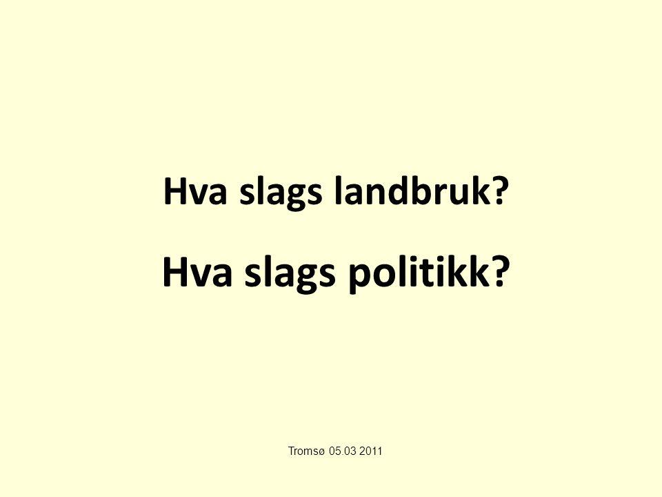 Hva slags landbruk Hva slags politikk Tromsø 05.03 2011