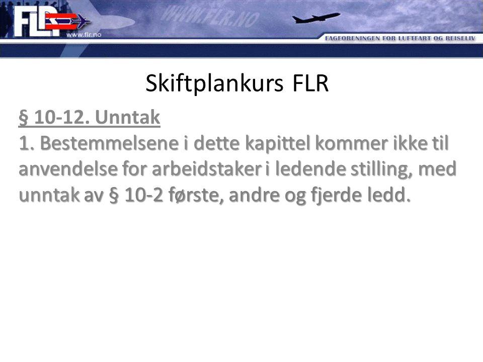 Skiftplankurs FLR 1. Bestemmelsene i dette kapittel kommer ikke til anvendelse for arbeidstaker i ledende stilling, med unntak av § 10-2 første, andre