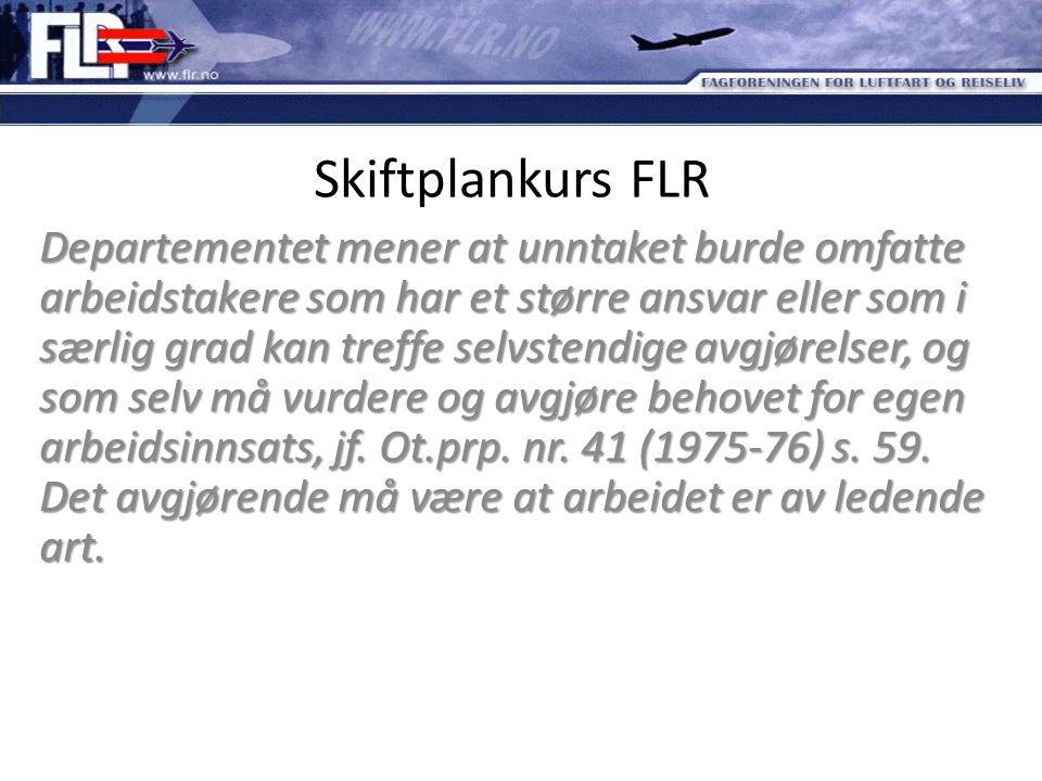 Skiftplankurs FLR Departementet mener at unntaket burde omfatte arbeidstakere som har et større ansvar eller som i særlig grad kan treffe selvstendige