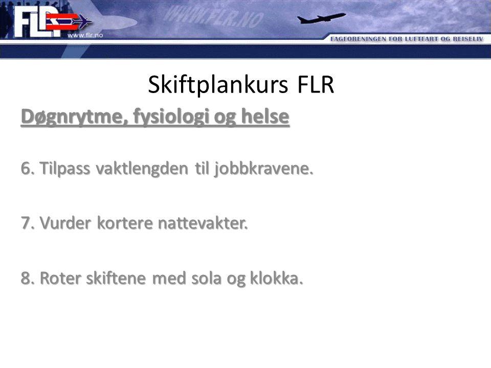 Skiftplankurs FLR Døgnrytme, fysiologi og helse 6. Tilpass vaktlengden til jobbkravene. 7. Vurder kortere nattevakter. 8. Roter skiftene med sola og k