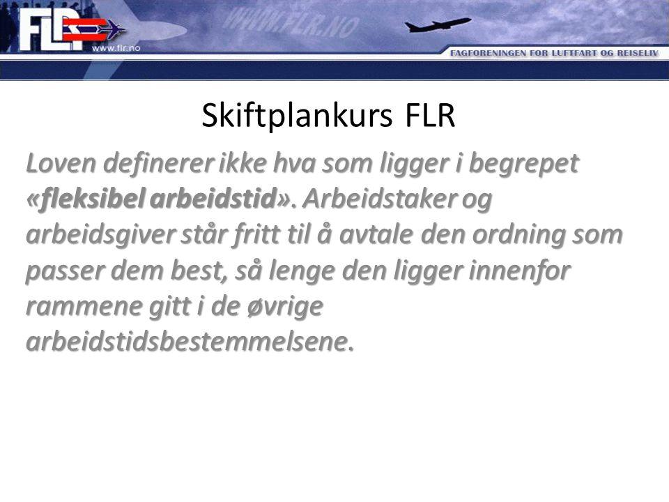 Skiftplankurs FLR Loven definerer ikke hva som ligger i begrepet «fleksibel arbeidstid». Arbeidstaker og arbeidsgiver står fritt til å avtale den ordn