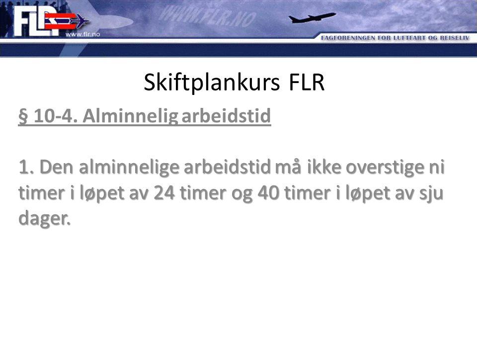 Skiftplankurs FLR 1. Den alminnelige arbeidstid må ikke overstige ni timer i løpet av 24 timer og 40 timer i løpet av sju dager. § 10-4. Alminnelig ar