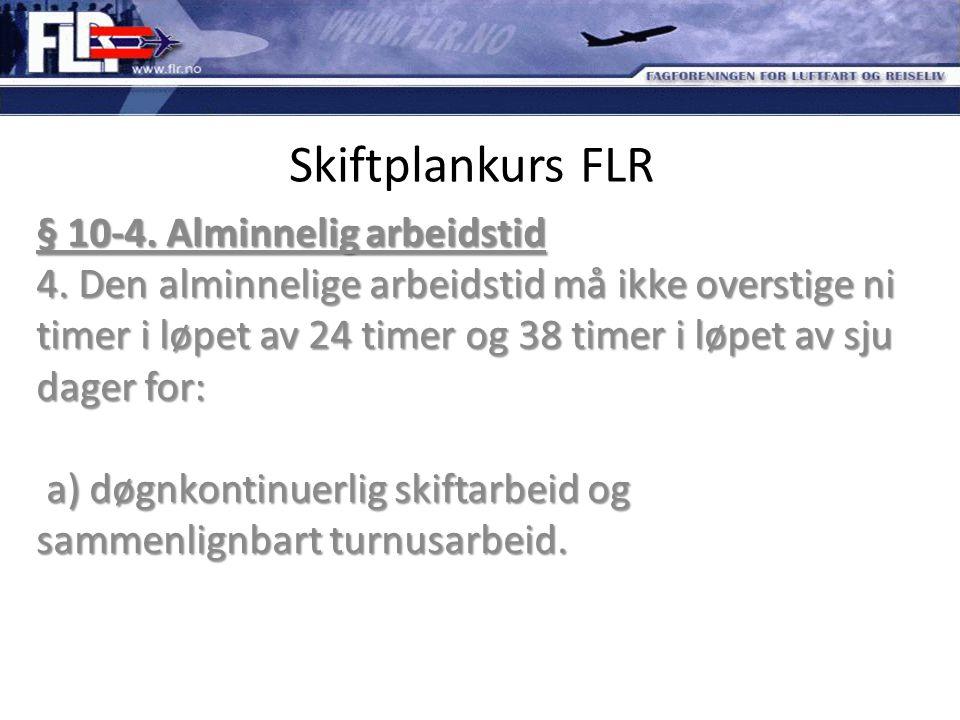 Skiftplankurs FLR § 10-4. Alminnelig arbeidstid 4. Den alminnelige arbeidstid må ikke overstige ni timer i løpet av 24 timer og 38 timer i løpet av sj