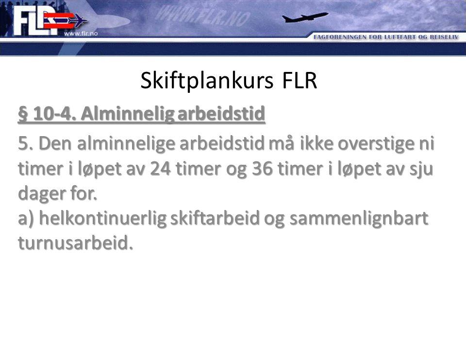 Skiftplankurs FLR § 10-4. Alminnelig arbeidstid 5. Den alminnelige arbeidstid må ikke overstige ni timer i løpet av 24 timer og 36 timer i løpet av sj