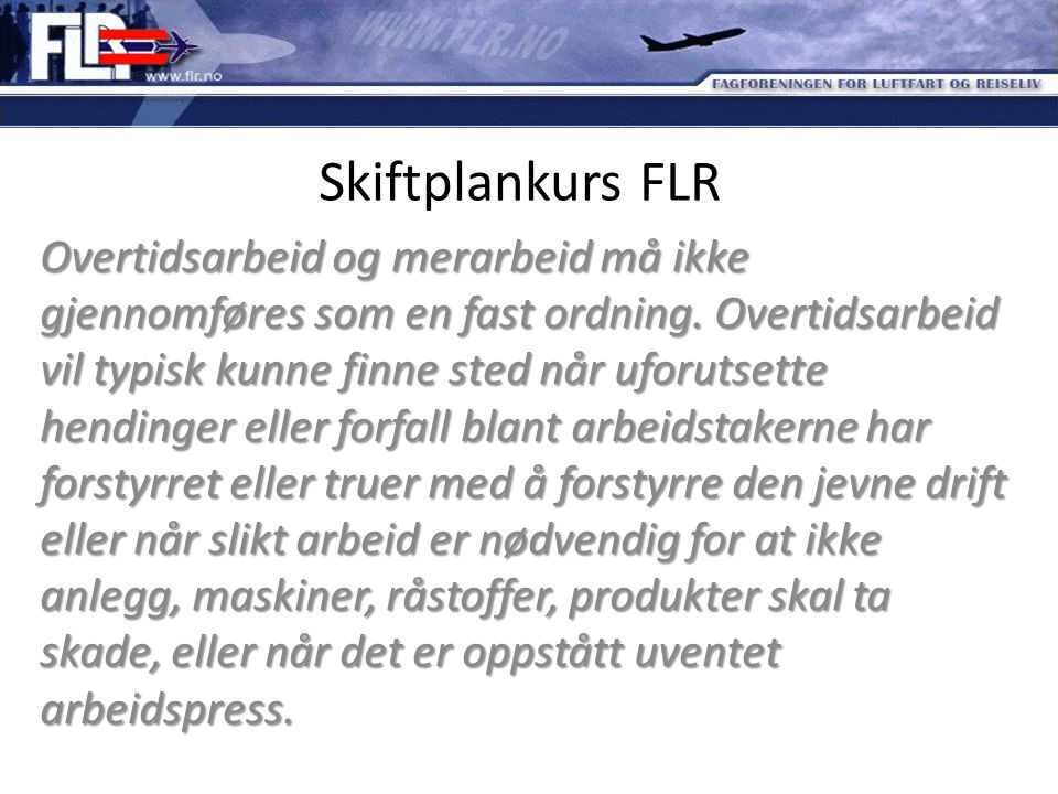 Skiftplankurs FLR Overtidsarbeid og merarbeid må ikke gjennomføres som en fast ordning. Overtidsarbeid vil typisk kunne finne sted når uforutsette hen