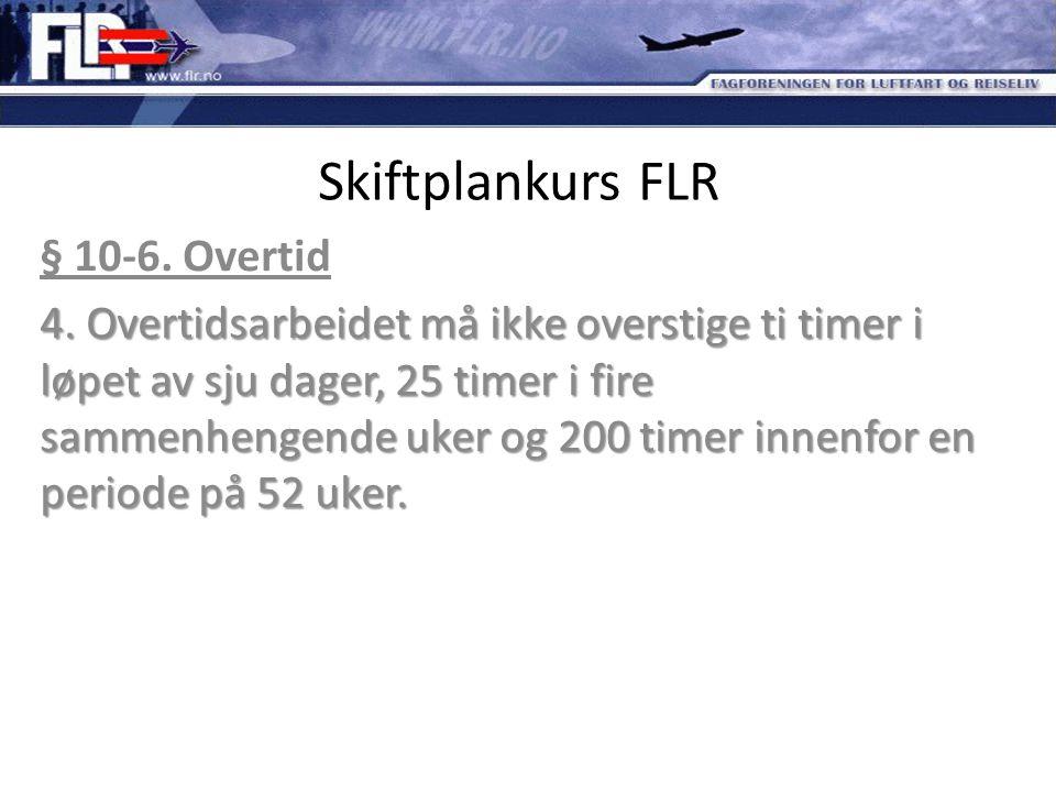 Skiftplankurs FLR § 10-6. Overtid 4. Overtidsarbeidet må ikke overstige ti timer i løpet av sju dager, 25 timer i fire sammenhengende uker og 200 time