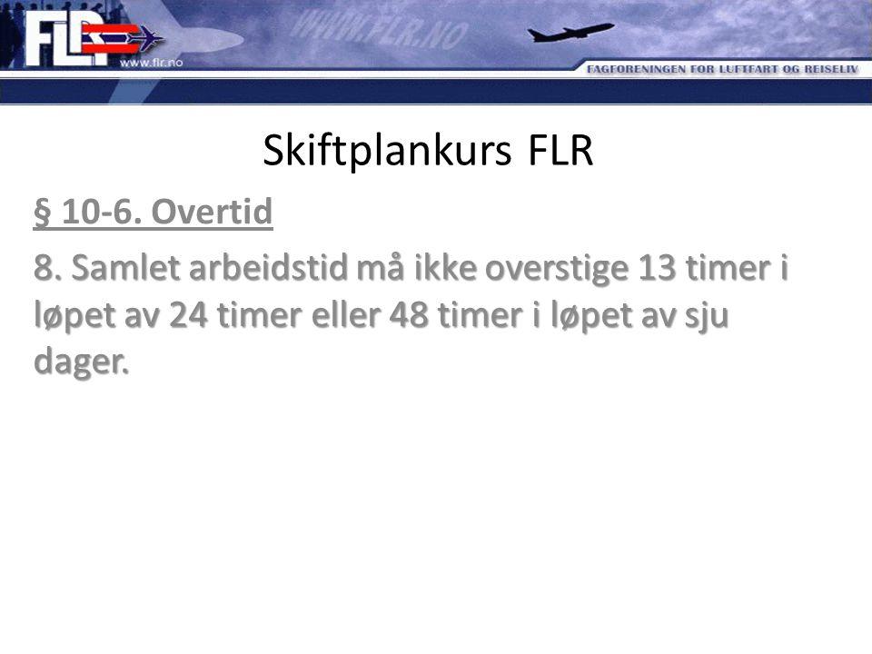Skiftplankurs FLR § 10-6. Overtid 8. Samlet arbeidstid må ikke overstige 13 timer i løpet av 24 timer eller 48 timer i løpet av sju dager.