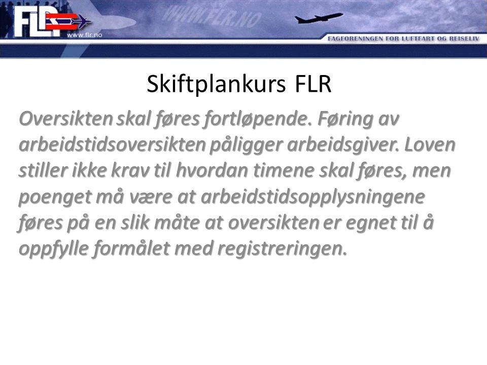 Skiftplankurs FLR Oversikten skal føres fortløpende. Føring av arbeidstidsoversikten påligger arbeidsgiver. Loven stiller ikke krav til hvordan timene