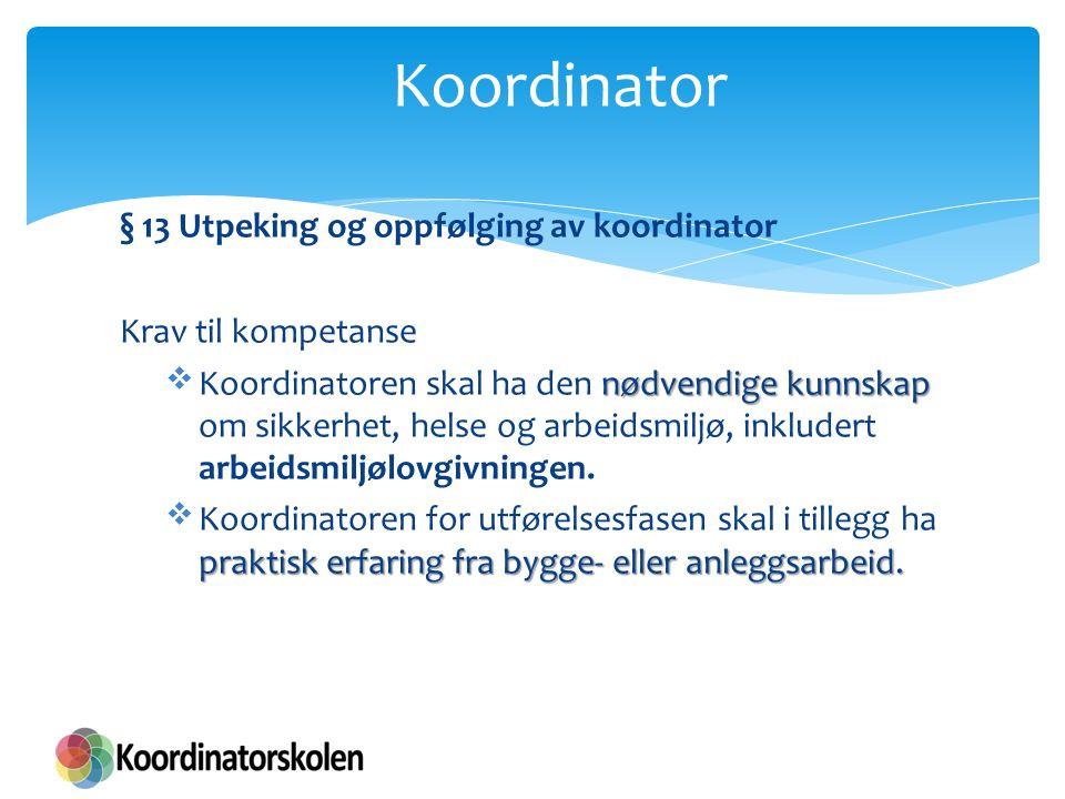 § 13 Utpeking og oppfølging av koordinator Krav til kompetanse nødvendige kunnskap  Koordinatoren skal ha den nødvendige kunnskap om sikkerhet, helse