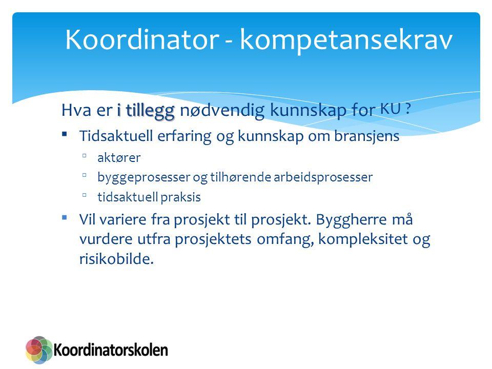Koordinator - kompetansekrav i tillegg Hva er i tillegg nødvendig kunnskap for KU ?  Tidsaktuell erfaring og kunnskap om bransjens  aktører  byggep