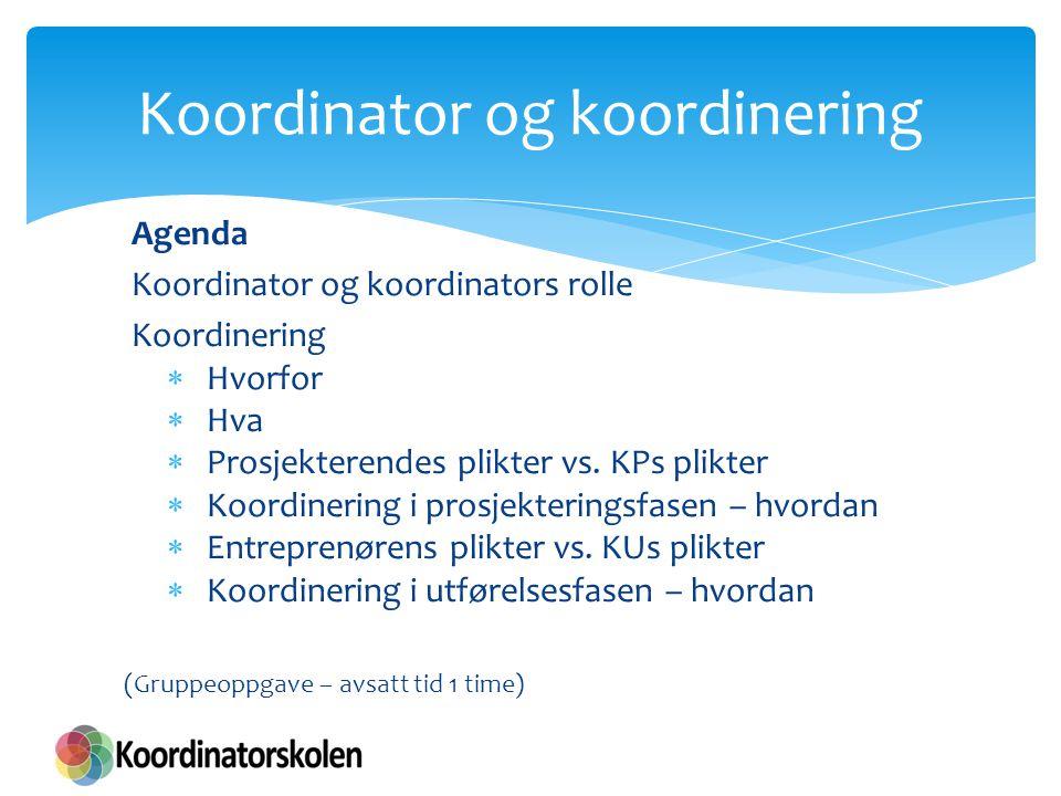 Agenda Koordinator og koordinators rolle Koordinering  Hvorfor  Hva  Prosjekterendes plikter vs. KPs plikter  Koordinering i prosjekteringsfasen –