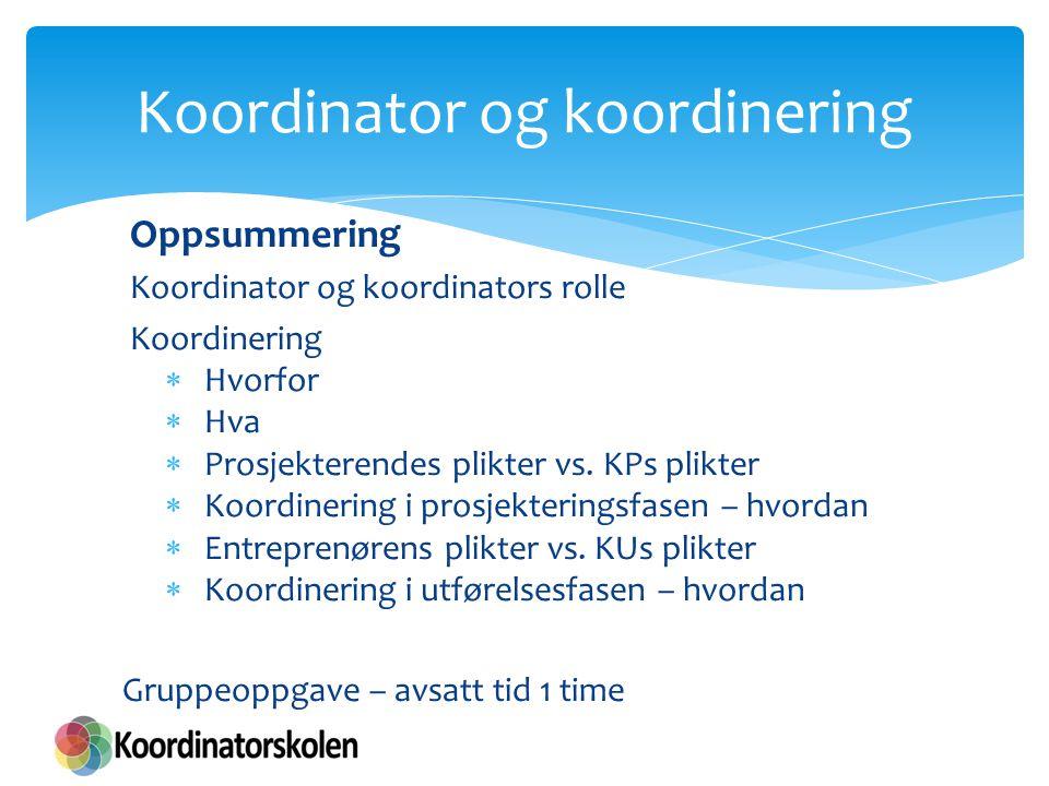 Koordinator og koordinering Oppsummering Koordinator og koordinators rolle Koordinering  Hvorfor  Hva  Prosjekterendes plikter vs. KPs plikter  Ko