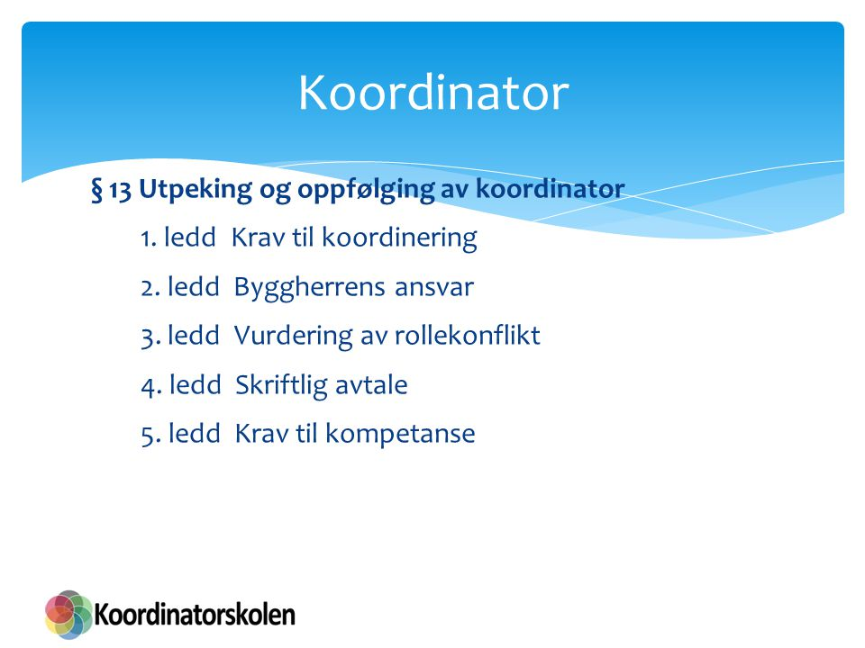 § 13 Utpeking og oppfølging av koordinator Krav til kompetanse nødvendige kunnskap  Koordinatoren skal ha den nødvendige kunnskap om sikkerhet, helse og arbeidsmiljø, inkludert arbeidsmiljølovgivningen.