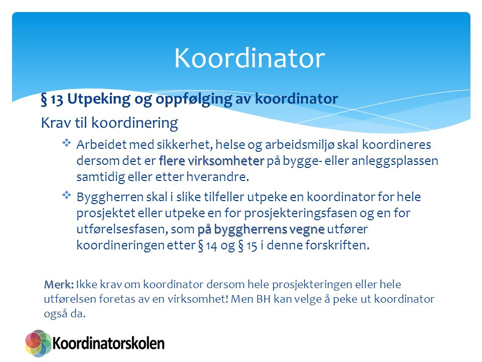 § 13 Utpeking og oppfølging av koordinator Krav til koordinering flere virksomheter  Arbeidet med sikkerhet, helse og arbeidsmiljø skal koordineres d