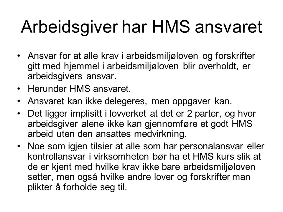 Arbeidsgiver har HMS ansvaret Ansvar for at alle krav i arbeidsmiljøloven og forskrifter gitt med hjemmel i arbeidsmiljøloven blir overholdt, er arbei