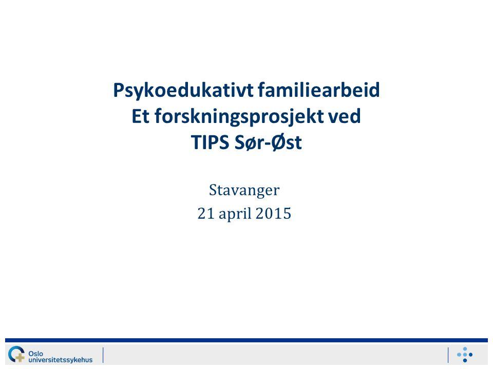 Psykoedukativt familiearbeid Et forskningsprosjekt ved TIPS Sør-Øst Stavanger 21 april 2015