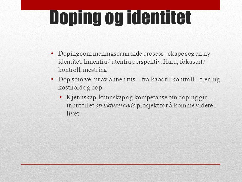 Doping og identitet Doping som meningsdannende prosess –skape seg en ny identitet. Innenfra / utenfra perspektiv. Hard, fokusert / kontroll, mestring