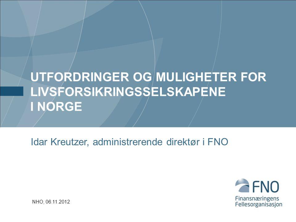 UTFORDRINGER OG MULIGHETER FOR LIVSFORSIKRINGSSELSKAPENE I NORGE Idar Kreutzer, administrerende direktør i FNO NHO, 06.11.2012
