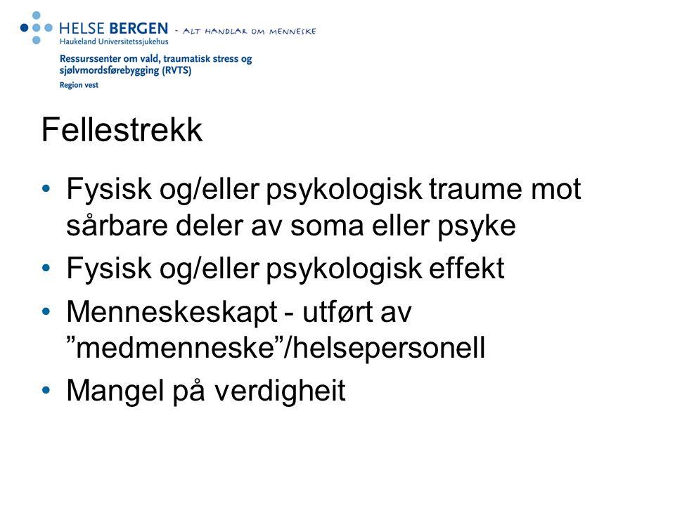 Fellestrekk Fysisk og/eller psykologisk traume mot sårbare deler av soma eller psyke Fysisk og/eller psykologisk effekt Menneskeskapt - utført av medmenneske /helsepersonell Mangel på verdigheit