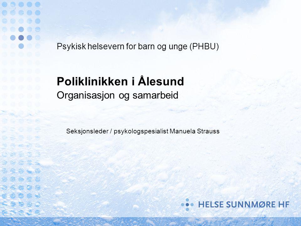 Psykisk helsevern for barn og unge (PHBU) Poliklinikken i Ålesund Organisasjon og samarbeid Seksjonsleder / psykologspesialist Manuela Strauss