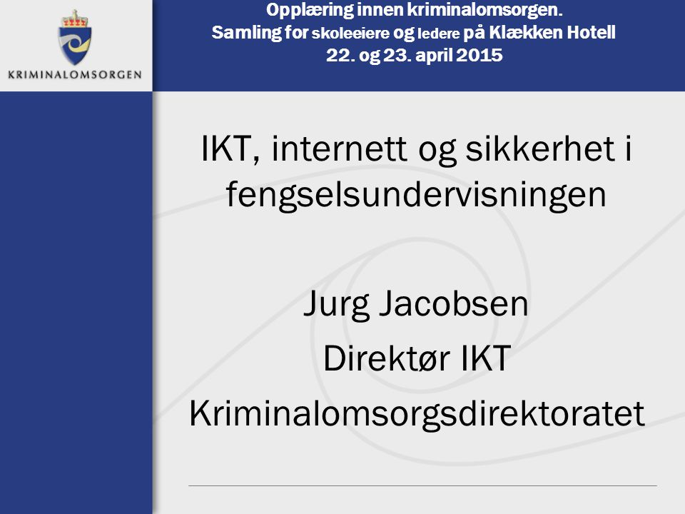 Opplæring innen kriminalomsorgen. Samling for skoleeiere og ledere på Klækken Hotell 22. og 23. april 2015 IKT, internett og sikkerhet i fengselsunder