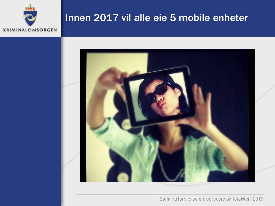 Innen 2017 vil alle eie 5 mobile enheter Samling for skoleeiere og ledere på Klækken 2015