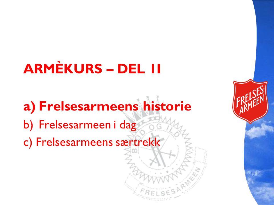 ARMÈKURS – DEL 1I a)Frelsesarmeens historie b)Frelsesarmeen i dag c) Frelsesarmeens særtrekk