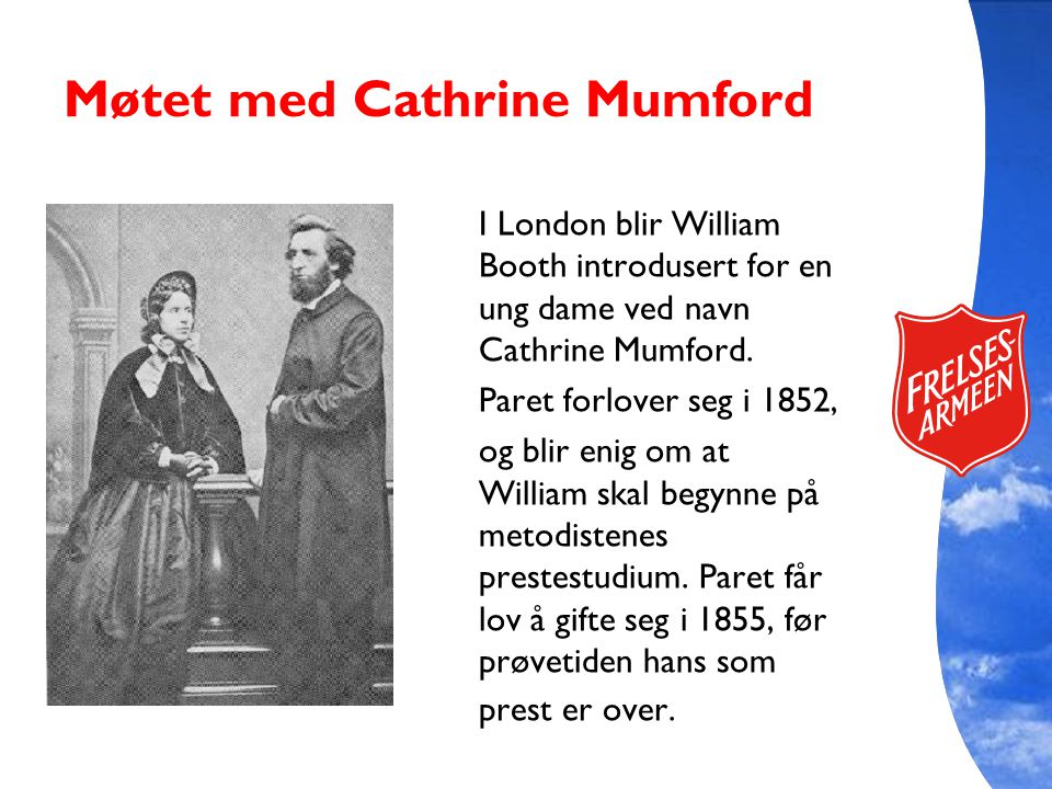 Møtet med Cathrine Mumford I London blir William Booth introdusert for en ung dame ved navn Cathrine Mumford. Paret forlover seg i 1852, og blir enig