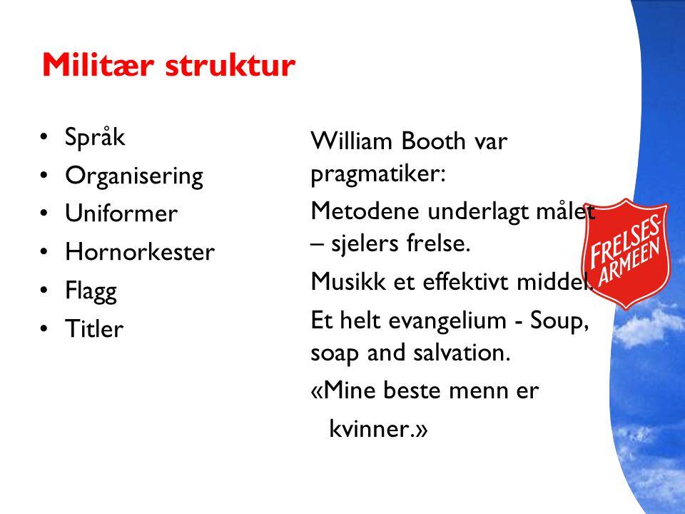 Militær struktur Språk Organisering Uniformer Hornorkester Flagg Titler William Booth var pragmatiker: Metodene underlagt målet – sjelers frelse. Musi