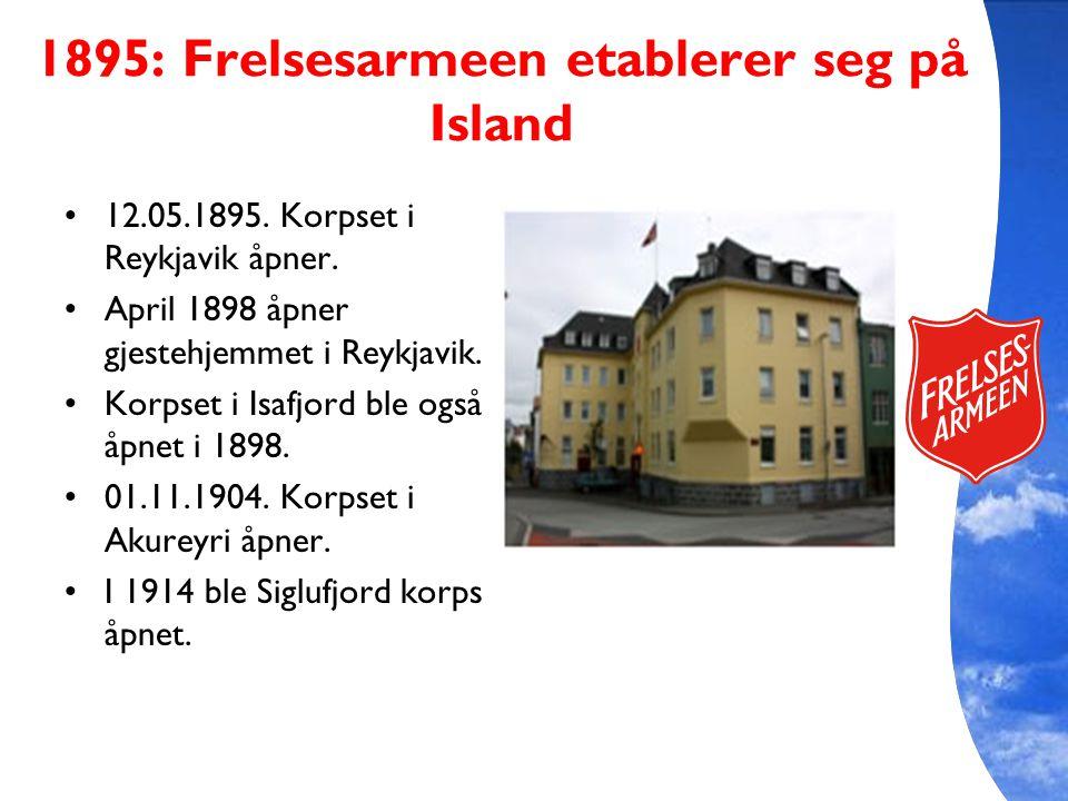 1895: Frelsesarmeen etablerer seg på Island 12.05.1895. Korpset i Reykjavik åpner. April 1898 åpner gjestehjemmet i Reykjavik. Korpset i Isafjord ble