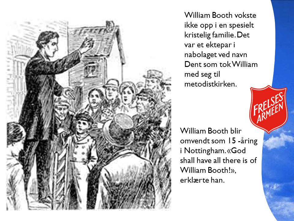 William Booth blir omvendt som 15 -åring i Nottingham. «God shall have all there is of William Booth!», erklærte han. William Booth vokste ikke opp i