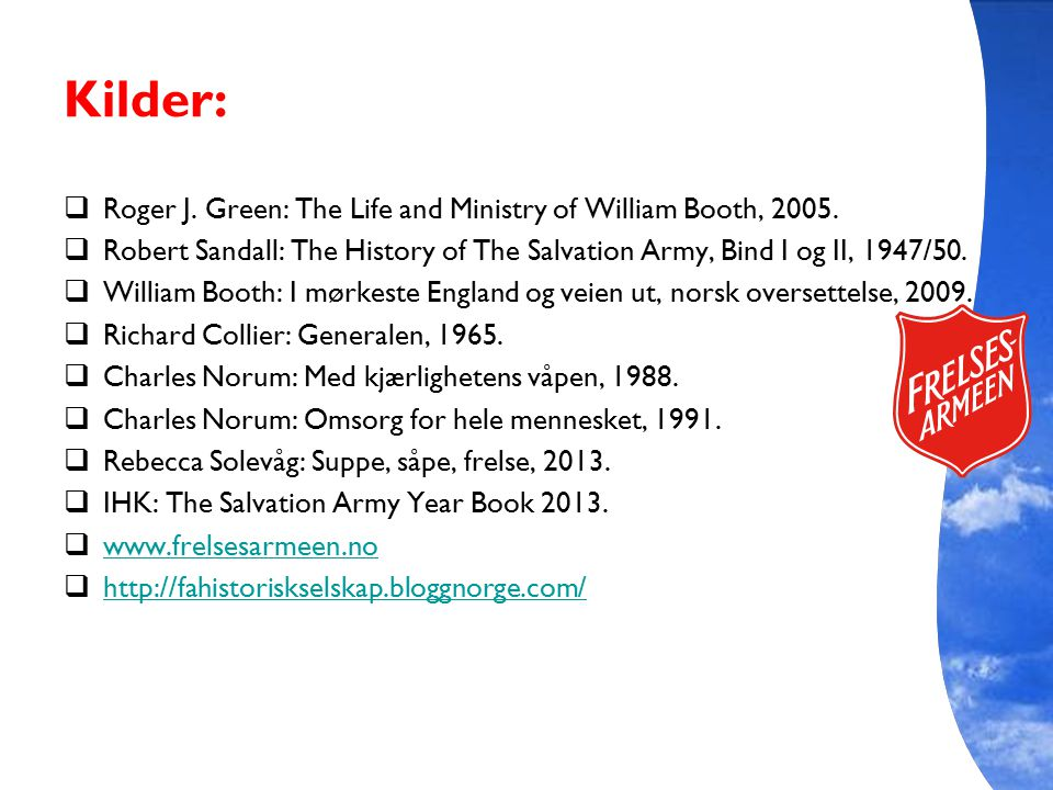 Kilder:  Roger J. Green: The Life and Ministry of William Booth, 2005.  Robert Sandall: The History of The Salvation Army, Bind I og II, 1947/50. 