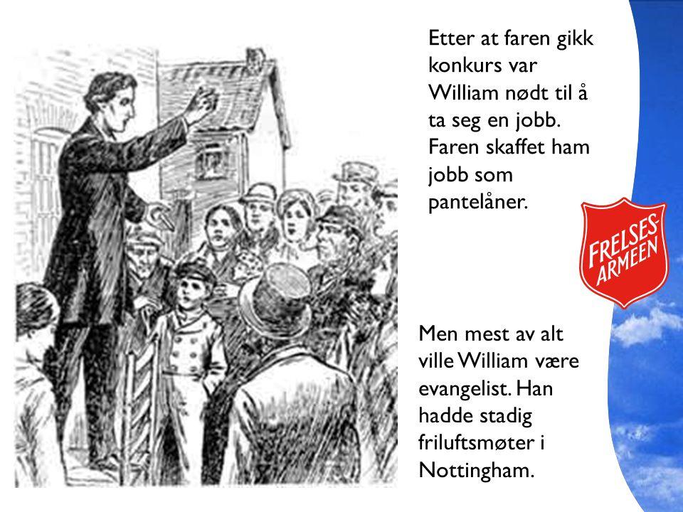 Men mest av alt ville William være evangelist. Han hadde stadig friluftsmøter i Nottingham. Etter at faren gikk konkurs var William nødt til å ta seg