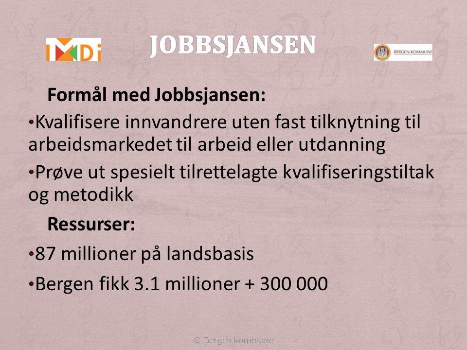 Formål med Jobbsjansen: Kvalifisere innvandrere uten fast tilknytning til arbeidsmarkedet til arbeid eller utdanning Prøve ut spesielt tilrettelagte kvalifiseringstiltak og metodikk Ressurser: 87 millioner på landsbasis Bergen fikk 3.1 millioner + 300 000 © Bergen kommune