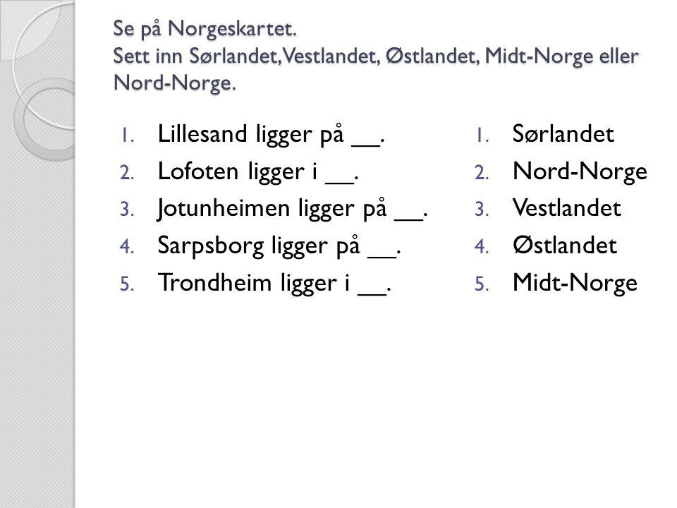 Se på Norgeskartet. Sett inn Sørlandet, Vestlandet, Østlandet, Midt-Norge eller Nord-Norge. 1. Lillesand ligger på __. 2. Lofoten ligger i __. 3. Jotu