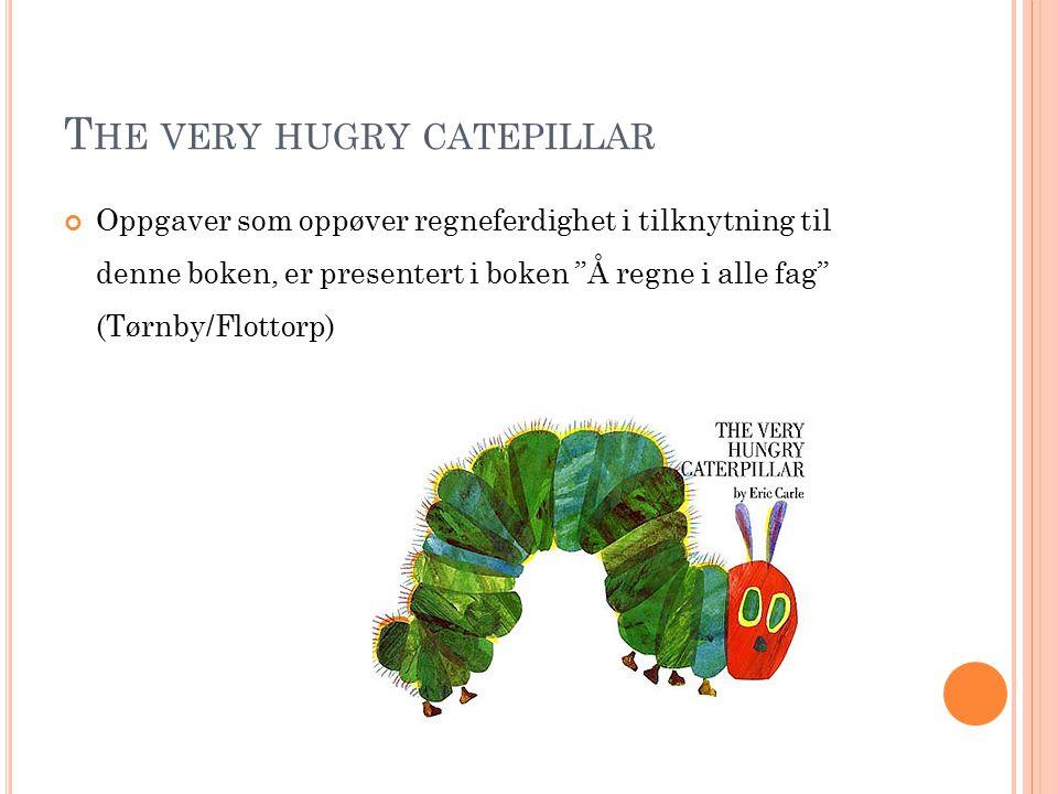 T HE VERY HUGRY CATEPILLAR Oppgaver som oppøver regneferdighet i tilknytning til denne boken, er presentert i boken Å regne i alle fag (Tørnby/Flottorp)