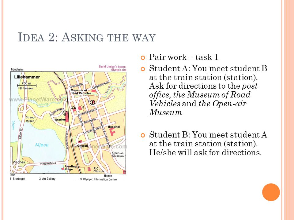 I DEA 2: A SKING THE WAY Pair work – task 1 Student A: You meet student B at the train station (station).