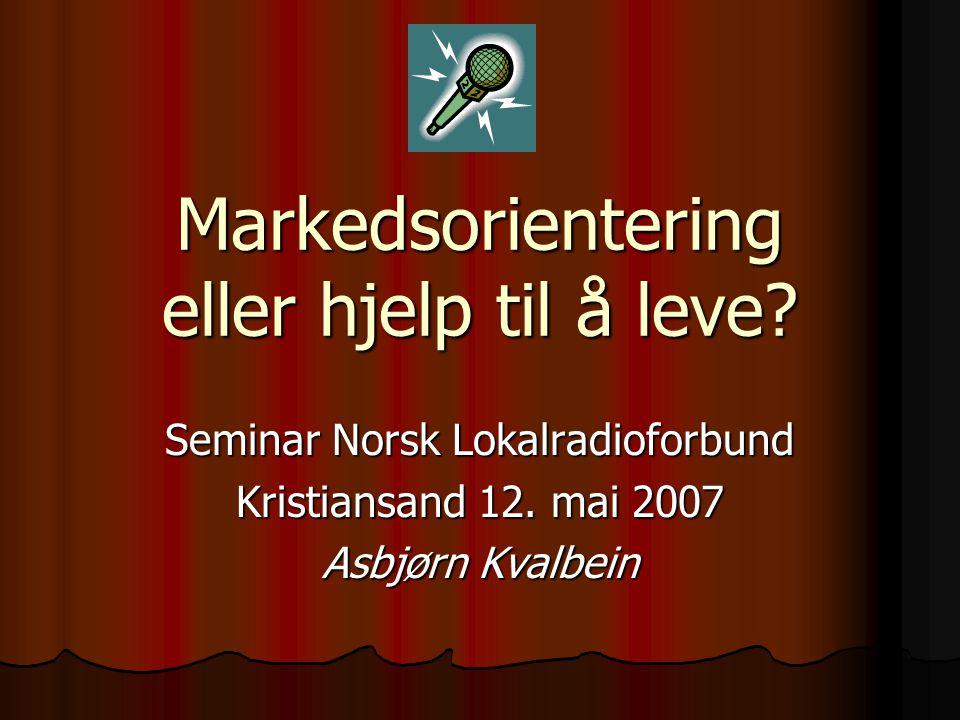 Markedsorientering eller hjelp til å leve? Seminar Norsk Lokalradioforbund Kristiansand 12. mai 2007 Asbjørn Kvalbein