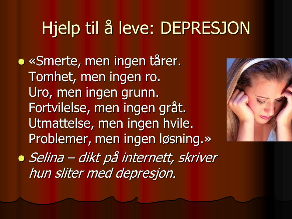 Hjelp til å leve: DEPRESJON «Smerte, men ingen tårer. Tomhet, men ingen ro. Uro, men ingen grunn. Fortvilelse, men ingen gråt. Utmattelse, men ingen h