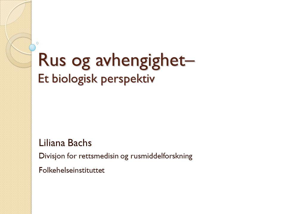 Rus og avhengighet– Et biologisk perspektiv Liliana Bachs Divisjon for rettsmedisin og rusmiddelforskning Folkehelseinstituttet