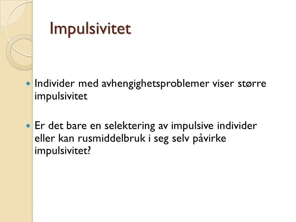 Impulsivitet Individer med avhengighetsproblemer viser større impulsivitet Er det bare en selektering av impulsive individer eller kan rusmiddelbruk i