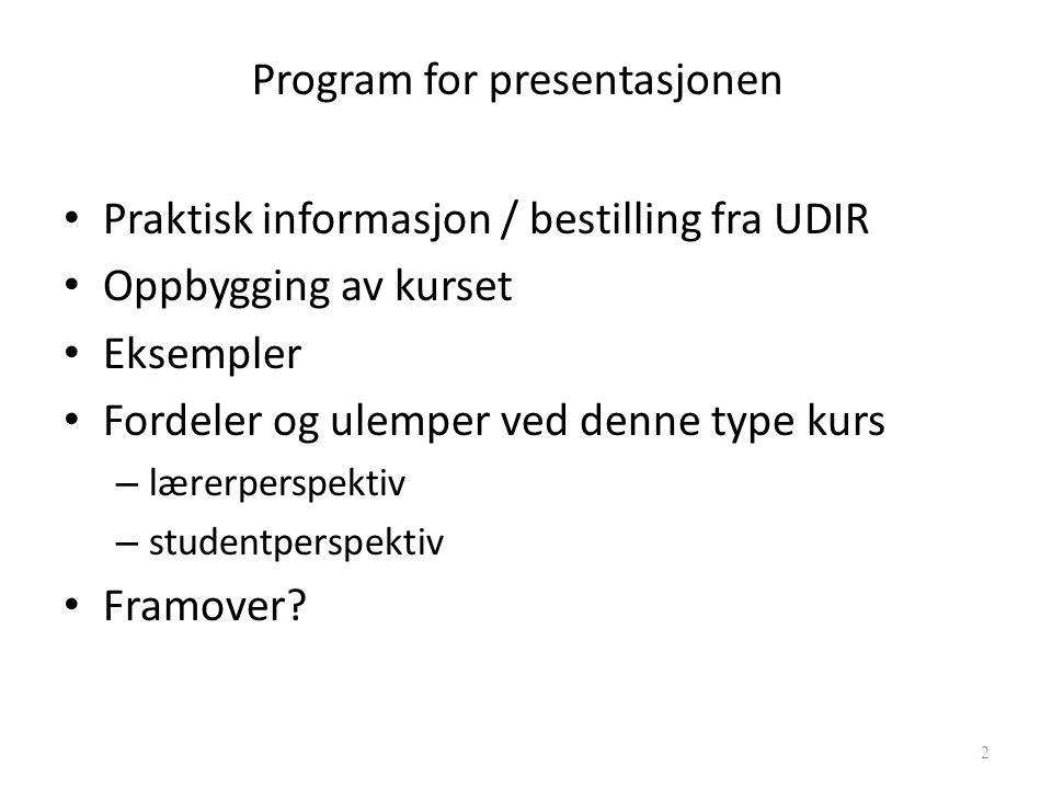 Program for presentasjonen Praktisk informasjon / bestilling fra UDIR Oppbygging av kurset Eksempler Fordeler og ulemper ved denne type kurs – lærerperspektiv – studentperspektiv Framover.