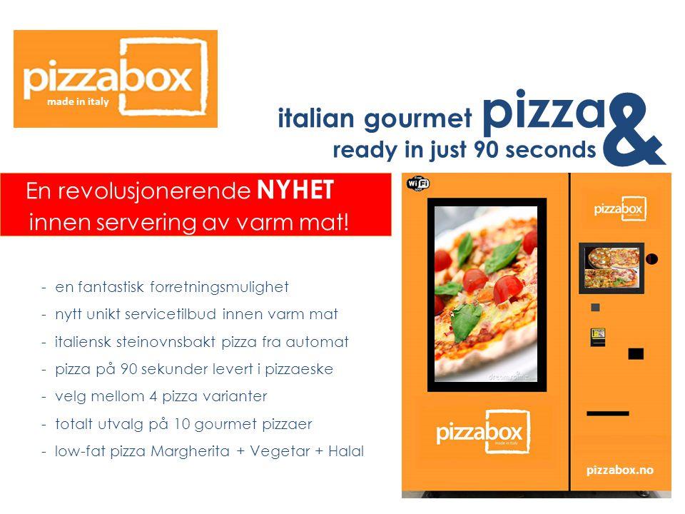 pizzabox.no - en fantastisk forretningsmulighet - nytt unikt servicetilbud innen varm mat - italiensk steinovnsbakt pizza fra automat - pizza på 90 sekunder levert i pizzaeske - velg mellom 4 pizza varianter - totalt utvalg på 10 gourmet pizzaer - low-fat pizza Margherita + Vegetar + Halal En revolusjonerende NYHET innen servering av varm mat.
