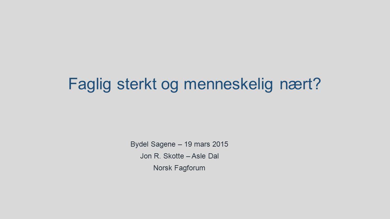 Faglig sterkt og menneskelig nært? Bydel Sagene – 19 mars 2015 Jon R. Skotte – Asle Dal Norsk Fagforum